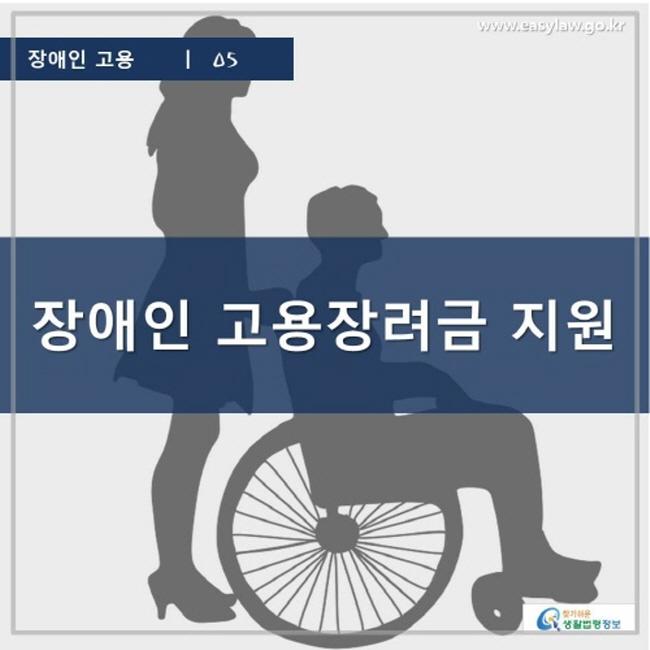 장애인 고용 | 05 장애인 고용장려금 지원 www.easylaw.go.kr 찾기 쉬운 생활법령정보 로고